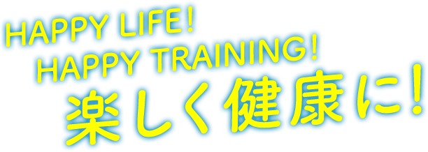 HAPPY LIFE! HAPPY TRAINING! 楽しく健康に!!